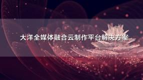 大洋全媒体融合云制作平台新万博manbetxmanbetx2.0